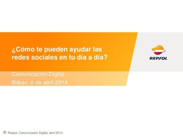 © ¿Cómo te pueden ayudar las redes sociales en tu día a día? Comunicación Digital Bilbao, 9 de abril 2014 Repsol. Comunica...