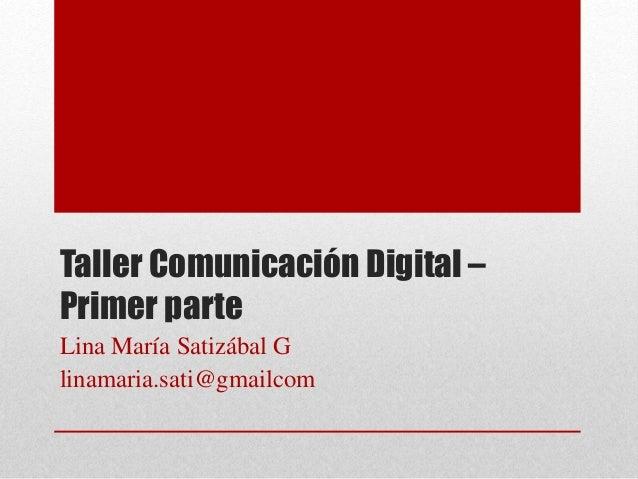 Taller Comunicación Digital – Primer parte Lina María Satizábal G linamaria.sati@gmailcom