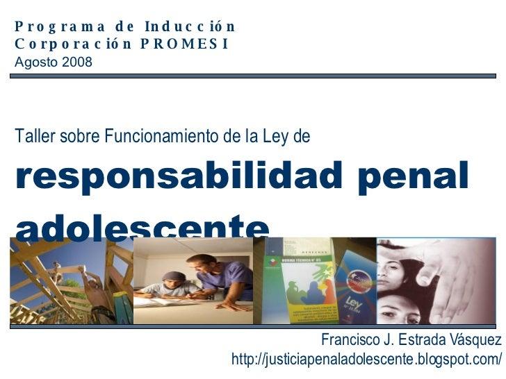 Taller sobre Funcionamiento de la Ley de  responsabilidad penal  adolescente   Francisco J. Estrada Vásquez http://justici...
