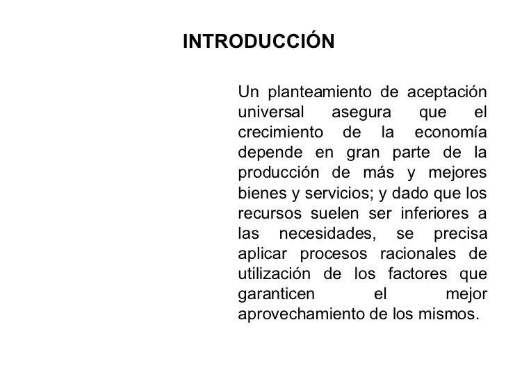 INTRODUCCIÓN Un planteamiento de aceptación universal asegura que el crecimiento de la economía depende en gran parte de l...