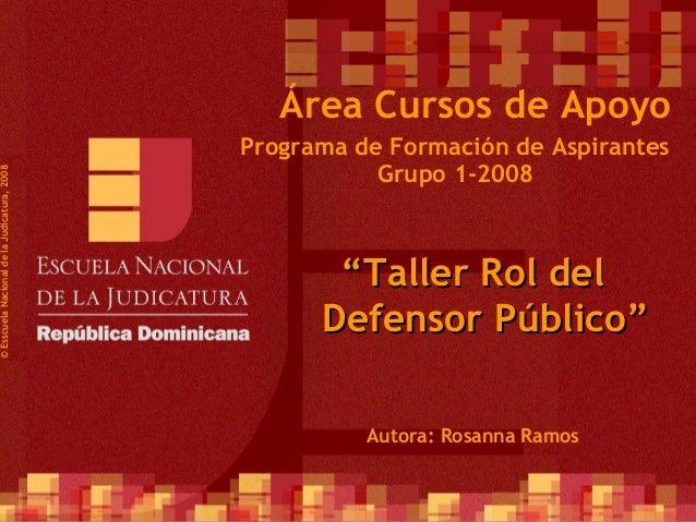 """1 Programa de Formación de Aspirantes Grupo 1-2008 ©EsscuelaNacionaldelaJudicatura,2008 Área Cursos de Apoyo """"""""Taller Rol ..."""