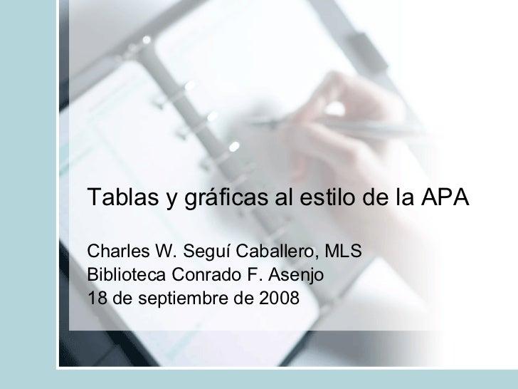 Tablas y gráficas al estilo de la APA Charles W. Seguí Caballero, MLS Biblioteca Conrado F. Asenjo 18 de septiembre de 2008