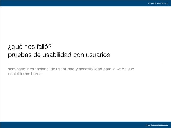 Daniel Torres Burriel     ¿qué nos falló? pruebas de usabilidad con usuarios  seminario internacional de usabilidad y acce...