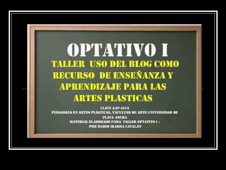 El uso del blog como recurso de enseñanza y aprendizaje Clave AAP 4513 Pedagogía en Artes Plásticas, Facultad de Arte Univ...
