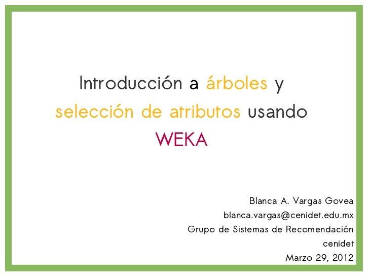 Introducción a árboles yselección de atributos usando           WEKA                           Blanca A. Vargas Govea     ...