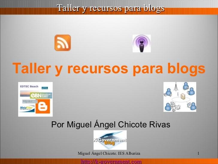 Taller y recursos para blogs   Por Miguel Ángel Chicote Rivas Miguel Ángel Chicote. IES Albariza