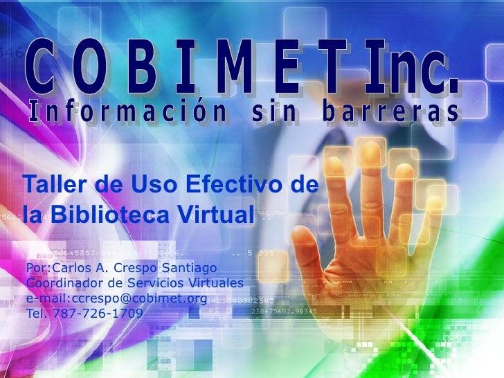 Taller de Uso Efectivo de la Biblioteca Virtual Por:Carlos A. Crespo Santiago Coordinador de Servicios Virtuales e-mail:cc...