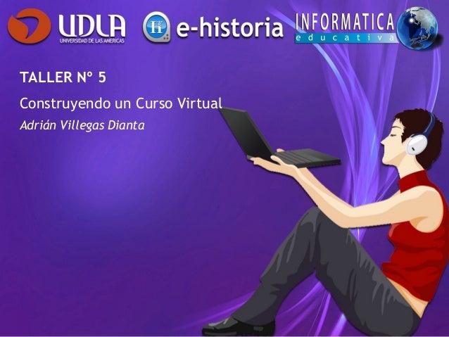 TALLER Nº 5Construyendo un Curso VirtualAdrián Villegas Dianta