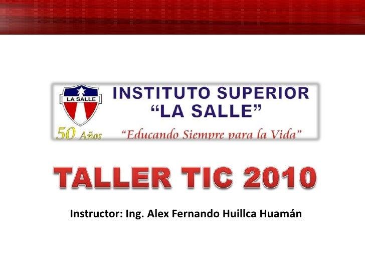 TALLER TIC 2010<br />Instructor: Ing. Alex Fernando Huillca Huamán<br />