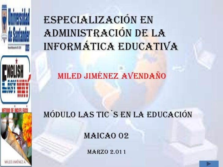 ESPECIALIZACIÓN EN ADMINISTRACIÓN DE LA INFORMÁTICA EDUCATIVA<br />MILED JIMÉNEZ AVENDAÑO<br />MÓDULO LAS TIC´S EN LA EDUC...