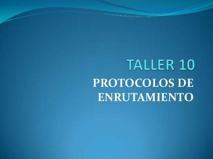TALLER 10<br />PROTOCOLOS DE ENRUTAMIENTO<br />