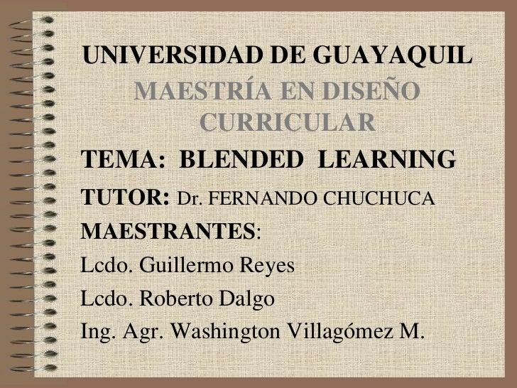UNIVERSIDAD DE GUAYAQUIL   MAESTRÍA EN DISEÑO         CURRICULARTEMA: BLENDED LEARNINGTUTOR: Dr. FERNANDO CHUCHUCAMAESTRAN...