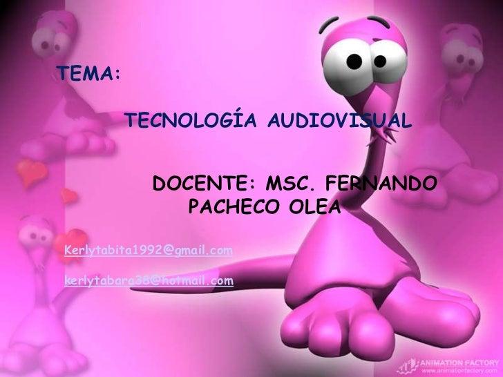 TEMA:        TECNOLOGÍA AUDIOVISUAL             DOCENTE: MSC. FERNANDO                PACHECO OLEAKerlytabita1992@gmail.co...
