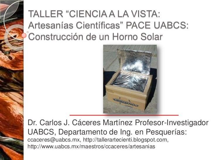"""TALLER """"CIENCIA A LA VISTA:Artesanías Científicas"""" PACE UABCS:Construcción de un Horno SolarDr. Carlos J. Cáceres Martínez..."""