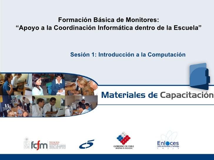 """Formación Básica de Monitores: """" Apoyo a la Coordinación Informática dentro de la Escuela"""" Sesión 1: Introducción a la Com..."""