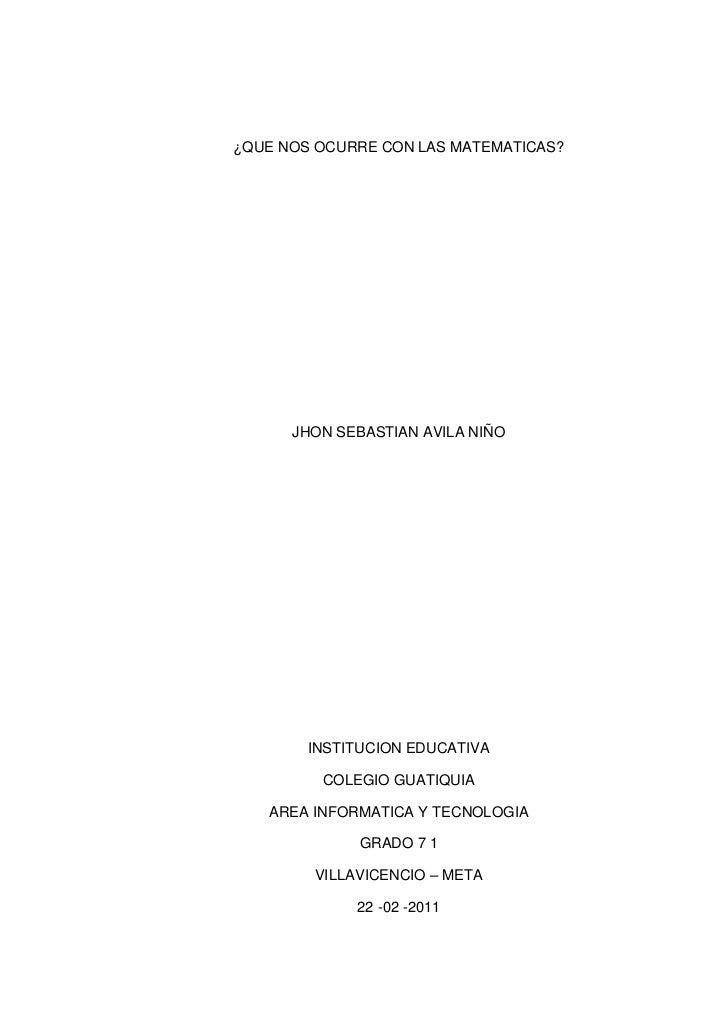¿QUE NOS OCURRE CON LAS MATEMATICAS?<br />JHON SEBASTIAN AVILA NIÑO<br />INSTITUCION EDUCATIVA<br />COLEGIO GUATIQUIA<br /...
