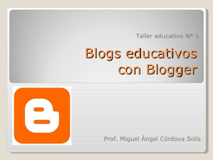 Prof. Miguel Ángel Córdova Solís Blogs educativos con Blogger Taller educativo Nº 1