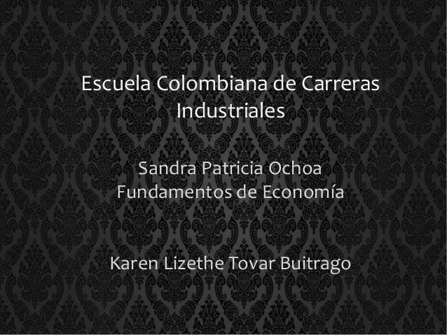 Escuela Colombiana de Carreras  Industriales  Sandra Patricia Ochoa  Fundamentos de Economía  Karen Lizethe Tovar Buitrago