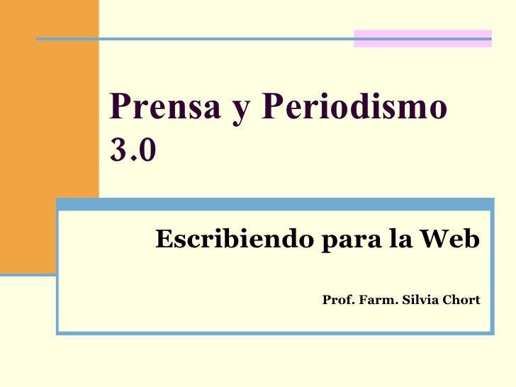 Prensa y Periodismo 3.0 Escribiendo para la Web Prof. Farm. Silvia Chort
