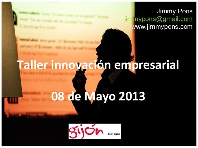 Jimmy Ponsjimmypons@gmail.comwww.jimmypons.comTaller innovación empresarial  08 de Mayo 2013