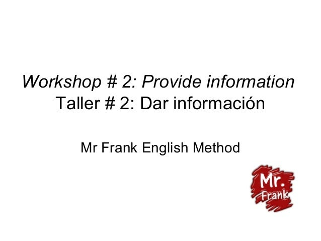 Workshop # 2: Provide information Taller # 2: Dar información Mr Frank English Method