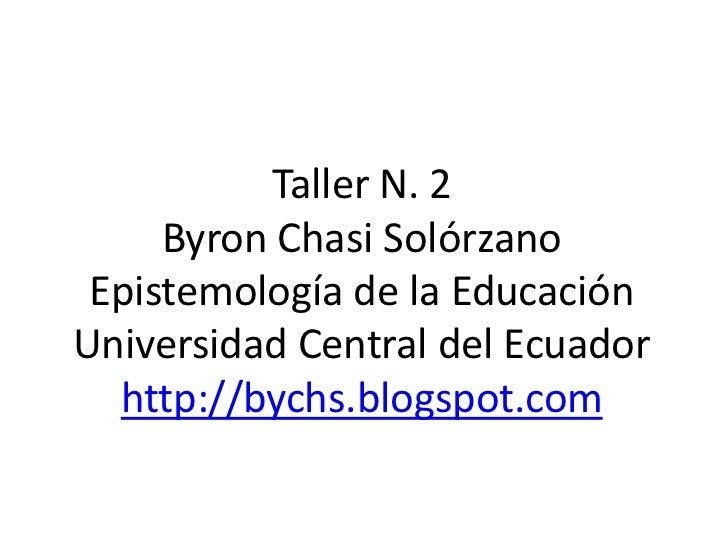Taller N. 2Byron Chasi SolórzanoEpistemología de la EducaciónUniversidad Central del Ecuadorhttp://bychs.blogspot.com<br />