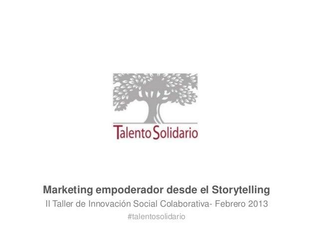 Marketing empoderador desde el StorytellingII Taller de Innovación Social Colaborativa- Febrero 2013#talentosolidario