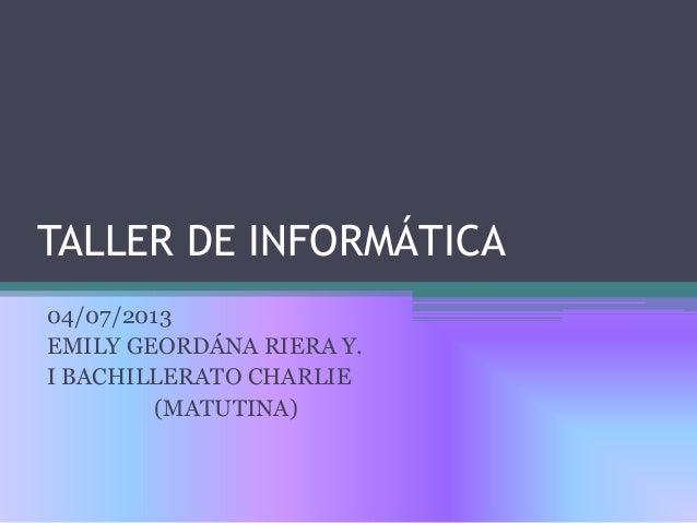 TALLER DE INFORMÁTICA 04/07/2013 EMILY GEORDÁNA RIERA Y. I BACHILLERATO CHARLIE (MATUTINA)