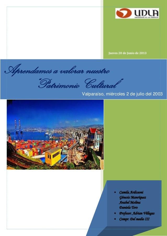 """Jueves 20 de Junio de 2013 Aprendamos a valorar nuestro """"Patrimonio Cultural"""" Valparaíso, miércoles 2 de julio del 2003 Ca..."""