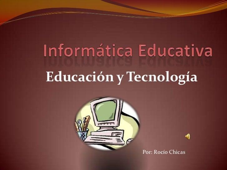 Educación y Tecnología              Por: Rocío Chicas