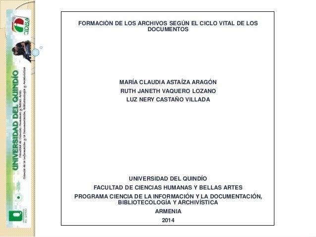 FORMACIÒN DE LOS ARCHIVOS SEGÚN EL CICLO VITAL DE LOS DOCUMENTOS MARÍA CLAUDIA ASTAÍZA ARAGÓN RUTH JANETH VAQUERO LOZANO L...