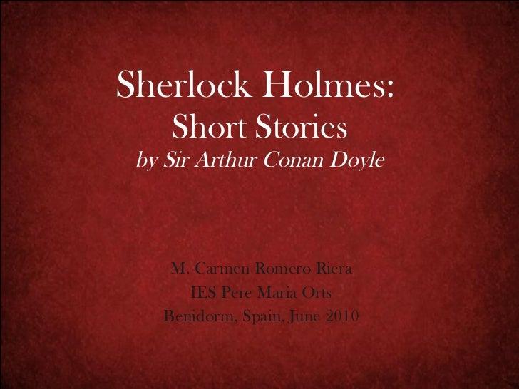Sherlock Holmes:   Short Stories by Sir Arthur Conan Doyle M. Carmen Romero Riera IES Pere Maria Orts Benidorm, Spain, Jun...