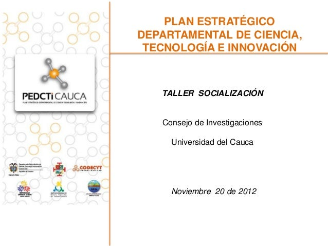 PLAN ESTRATÉGICODEPARTAMENTAL DE CIENCIA, TECNOLOGÍA E INNOVACIÓN   TALLER SOCIALIZACIÓN   Consejo de Investigaciones     ...
