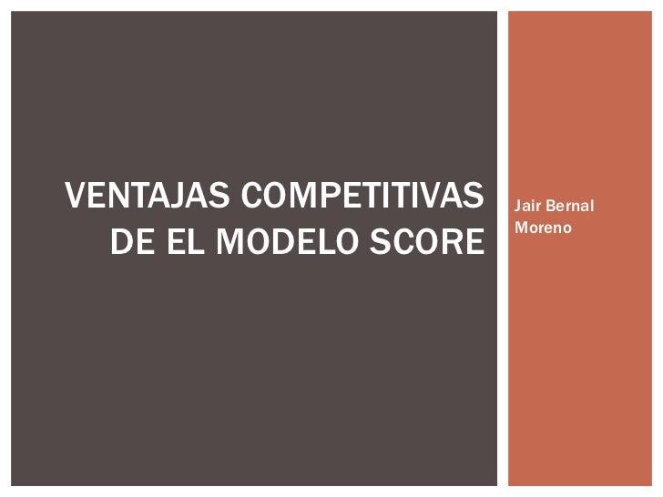 Jair Bernal Moreno VENTAJAS COMPETITIVAS DE EL MODELO SCORE