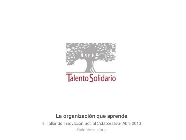 La organización que aprendeIII Taller de Innovación Social Colaborativa- Abril 2013                   #talentosolidario