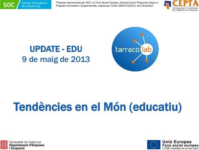 """UPDATE - EDU9 de maig de 2013Tendències en el Món (educatiu)""""Projecte subvencionat pel SOC i el Fons Social Europeu, dacor..."""