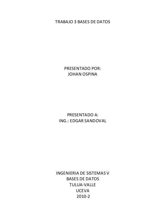 TRABAJO 3 BASES DE DATOS PRESENTADO POR: JOHAN OSPINA PRESENTADO A: ING.: EDGAR SANDOVAL INGENIERIA DE SISTEMAS V BASES DE...