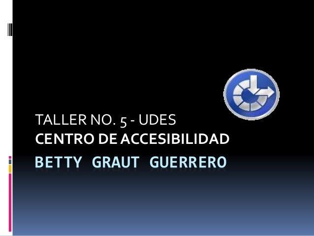 BETTY GRAUT GUERRERO TALLER NO. 5 - UDES CENTRO DE ACCESIBILIDAD