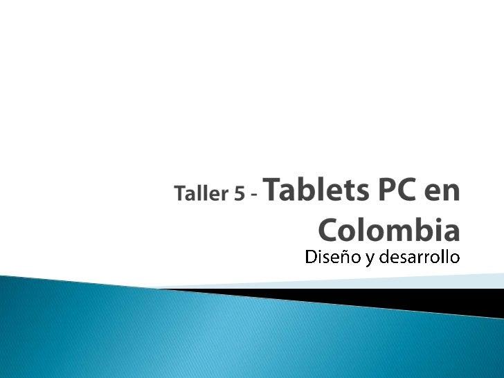 Taller 5 - TabletsPC en Colombia<br />Diseño y desarrollo<br />