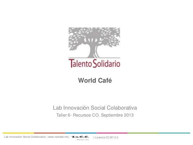 World Café Lab Innovación Social Colaborativa Taller 6- Recursos CO. Septiembre 2013 Lab Innovación Social Colaborativa | ...