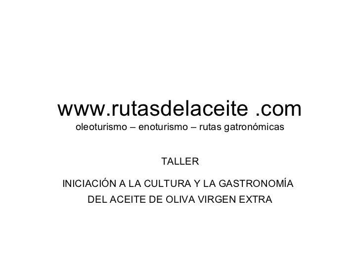 www.rutasdelaceite .com oleoturismo – enoturismo – rutas gatronómicas TALLER INICIACIÓN A LA CULTURA Y LA GASTRONOMÍA   DE...