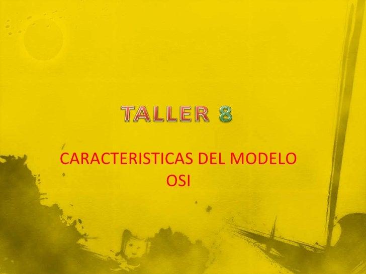 TALLER 8<br />CARACTERISTICAS DEL MODELO OSI<br />