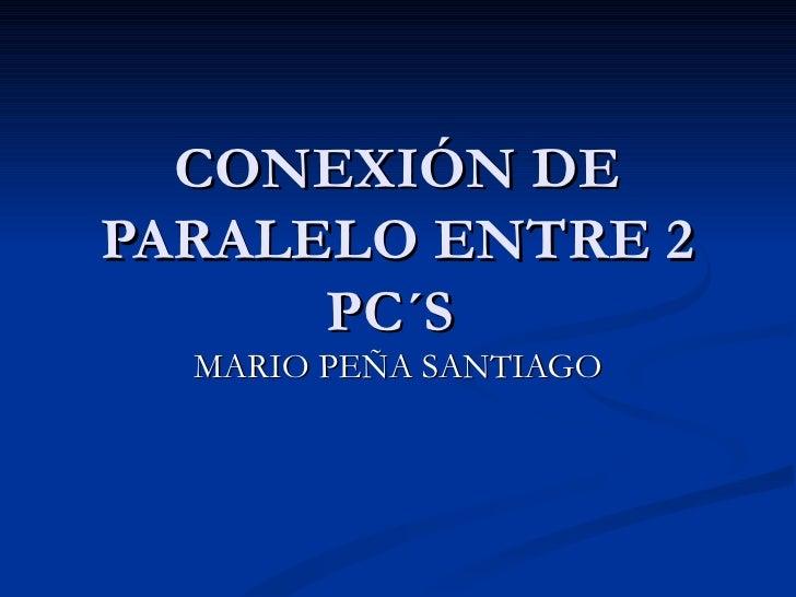 CONEXIÓN DE PARALELO ENTRE 2 PC´S  MARIO PEÑA SANTIAGO