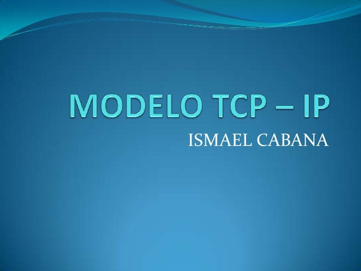 MODELO TCP – IP<br />ISMAEL CABANA<br />