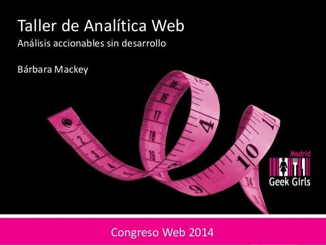 Taller de Analítica Web Análisis accionables sin desarrollo Bárbara Mackey Congreso Web 2014