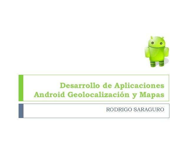 Desarrollo de AplicacionesAndroid Geolocalización y Mapas                 RODRIGO SARAGURO
