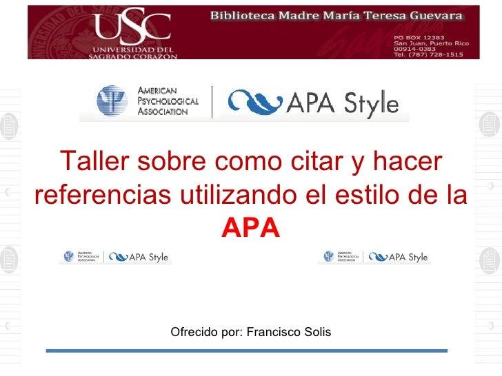 Taller sobre como citar y hacer referencias utilizando el estilo de la APA Ofrecido por: Francisco Solis
