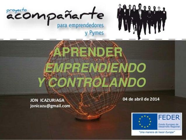 APRENDER EMPRENDIENDO Y CONTROLANDO JON ICAZURIAGA jonicazu@gmail.com 04 de abril de 2014