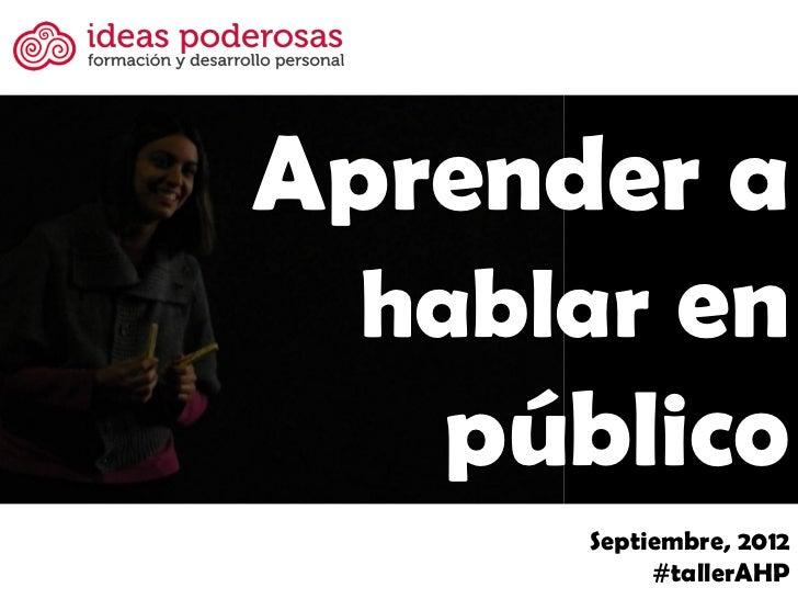 Aprender a  hablar en   público      Septiembre, 2012           #tallerAHP