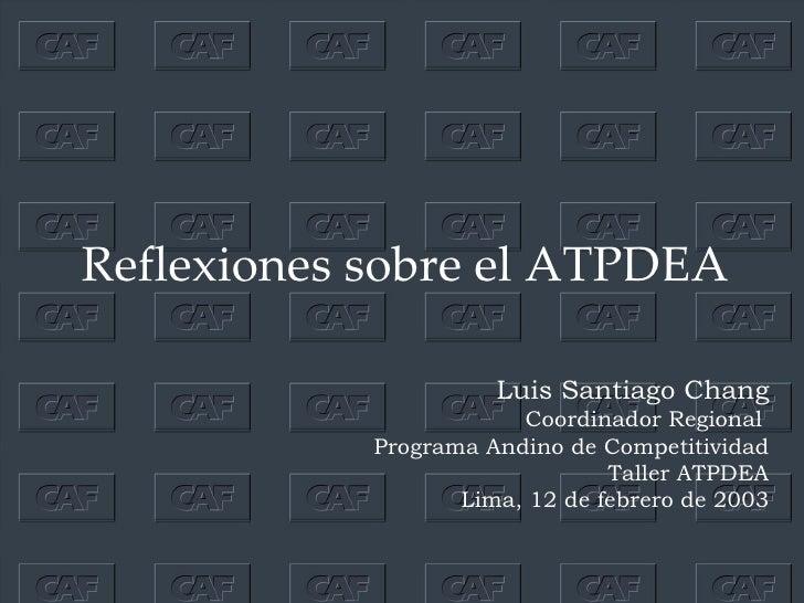 Reflexiones sobre el ATPDEA Luis  Santiago  Chang Coordinador Regional  Programa Andino de Competitividad Taller ATPDEA Li...